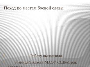 Поход по местам боевой славы Работу выполнила ученица 9 класса МАОУ СШ№1 р.п.