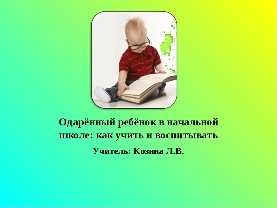Одарённый ребёнок в начальной школе: как учить и воспитывать Учитель: Козина...