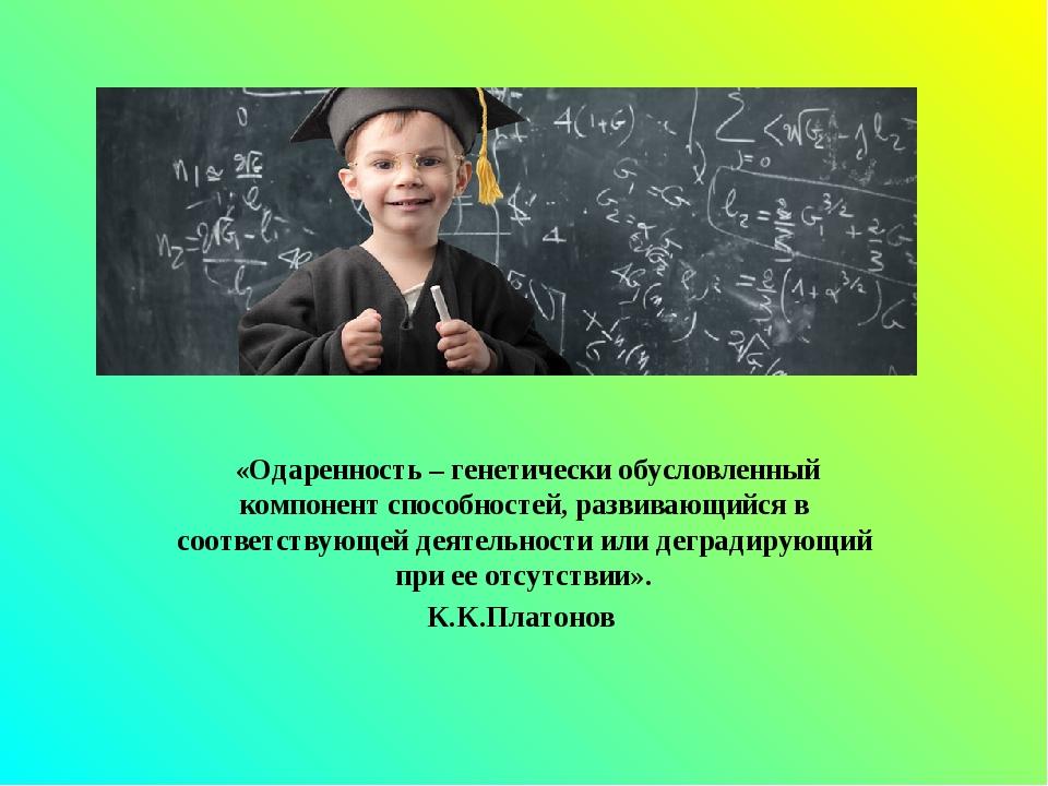 «Одаренность– генетически обусловленный компонент способностей, развивающий...