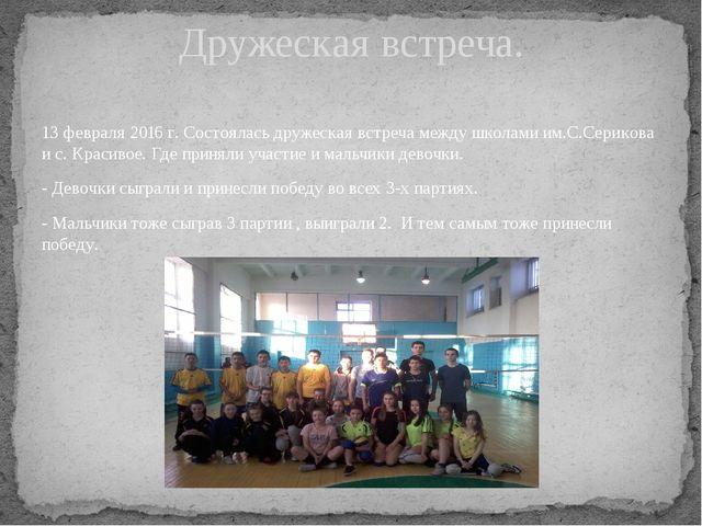 13 февраля 2016 г. Состоялась дружеская встреча между школами им.С.Серикова и...