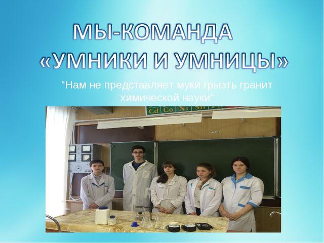 """""""Нам не представляет муки грызть гранит химической науки"""""""