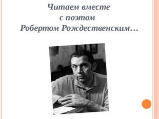 Читаем вместе с поэтом Робертом Рождественским…