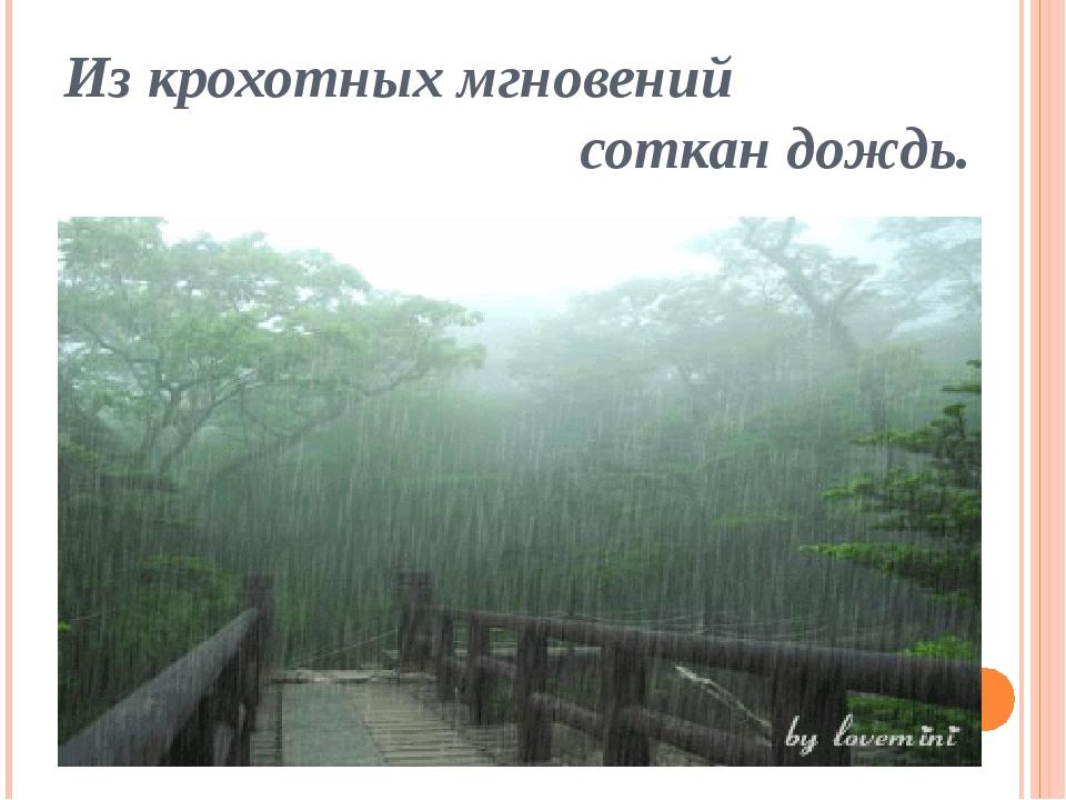 Из крохотных мгновений соткан дождь.