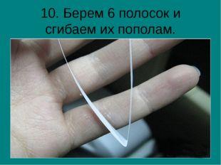 10. Берем 6 полосок и сгибаем их пополам.