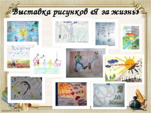 Выставка рисунков «Я за жизнь»