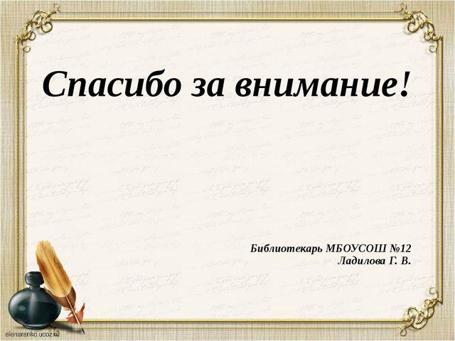 Спасибо за внимание! Библиотекарь МБОУСОШ №12 Ладилова Г. В.