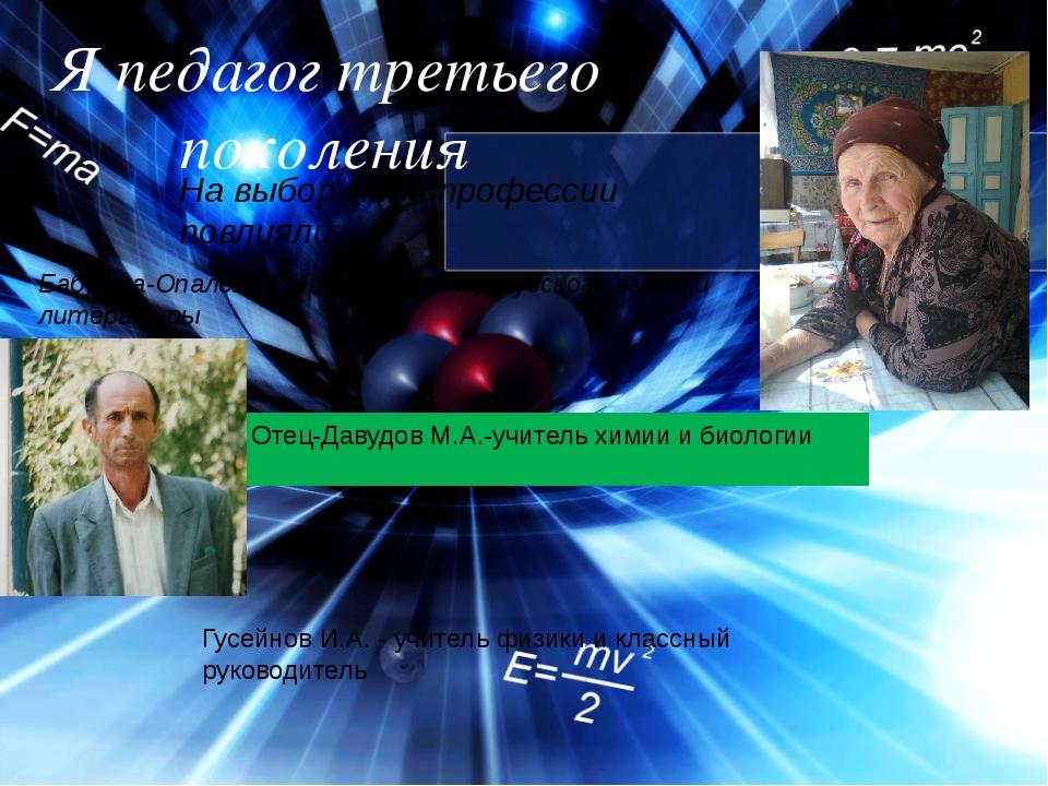 Я педагог третьего поколения На выбор моей профессии повлияли: Гусейнов И.А....