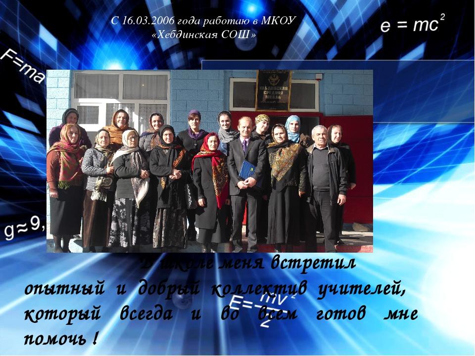С 16.03.2006 года работаю в МКОУ «Хебдинская СОШ» В школе меня встретил опытн...
