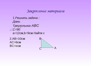 Закрепление материала 1.Решить задачи : Дано. Треугольник АВС С=90 а=12cм,b=9
