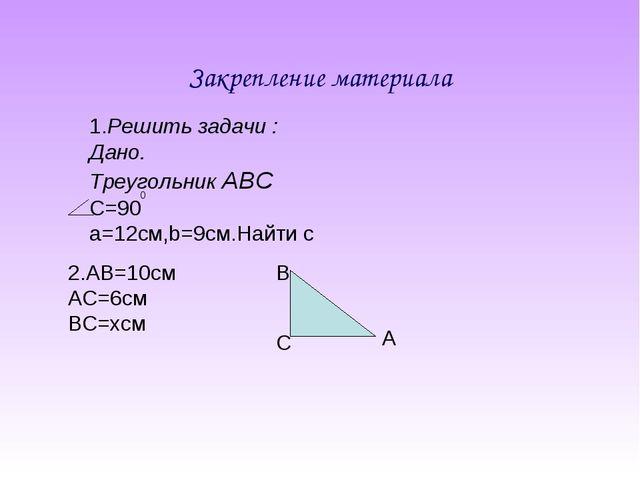 Закрепление материала 1.Решить задачи : Дано. Треугольник АВС С=90 а=12cм,b=9...