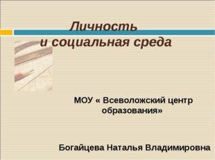 Личность и социальная среда МОУ « Всеволожский центр образования» Богайцева Н