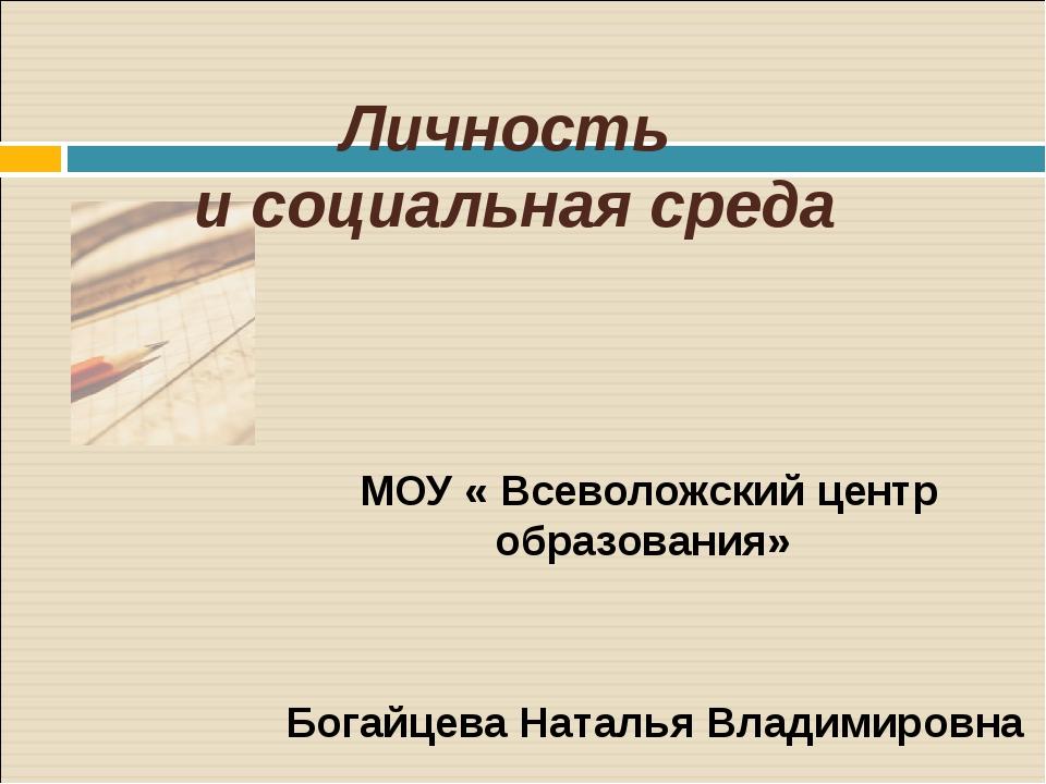 Личность и социальная среда МОУ « Всеволожский центр образования» Богайцева Н...