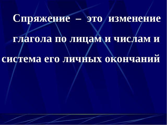 Спряжение – это изменение глагола по лицам и числам и система его личных око...