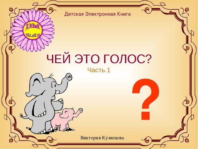 ЧЕЙ ЭТО ГОЛОС? Часть 1 Виктория Кузнецова Детская Электронная Книга ?