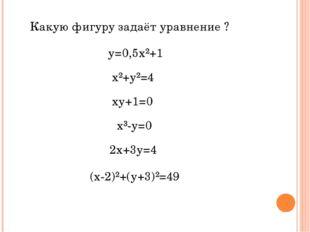 Какую фигуру задаёт уравнение ? у=0,5х²+1 х²+у²=4 ху+1=0 х³-у=0 2х+3у=4 (х-2)
