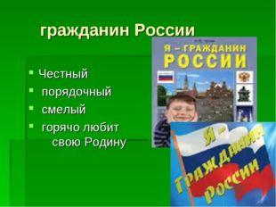 гражданин России Честный порядочный смелый горячо любит свою Родину