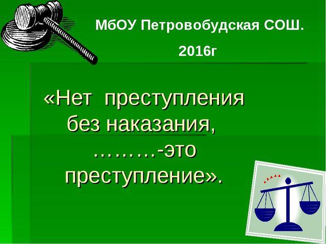 «Нет преступления без наказания, ………-это преступление». МбОУ Петровобудская С...