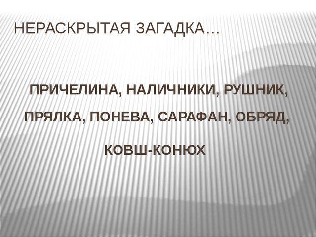 НЕРАСКРЫТАЯ ЗАГАДКА… ПРИЧЕЛИНА, НАЛИЧНИКИ, РУШНИК, ПРЯЛКА, ПОНЕВА, САРАФАН, О...