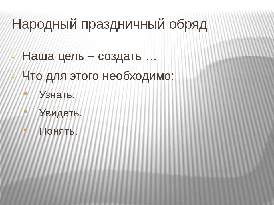 Народный праздничный обряд Наша цель – создать … Что для этого необходимо: Уз...