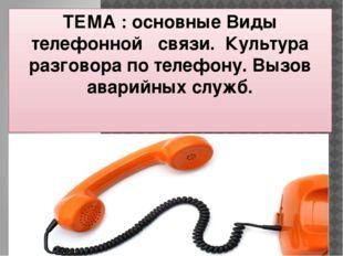 ТЕМА : основные Виды телефонной связи. Культура разговора по телефону. Вызов