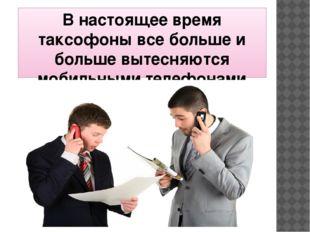 В настоящее время таксофоны все больше и больше вытесняются мобильными телефо