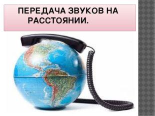 ПЕРЕДАЧА ЗВУКОВ НА   РАССТОЯНИИ.