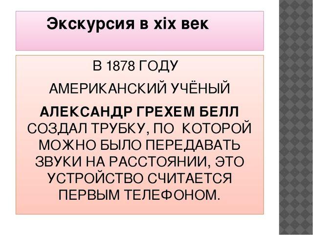 Экскурсия в хiх век В 1878 ГОДУ АМЕРИКАНСКИЙ УЧЁНЫЙ АЛЕКСАНДР ГРЕХЕМ БЕЛЛ СО...