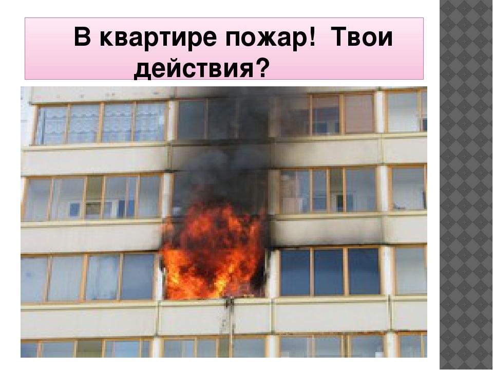 В квартире пожар! Твои  действия?