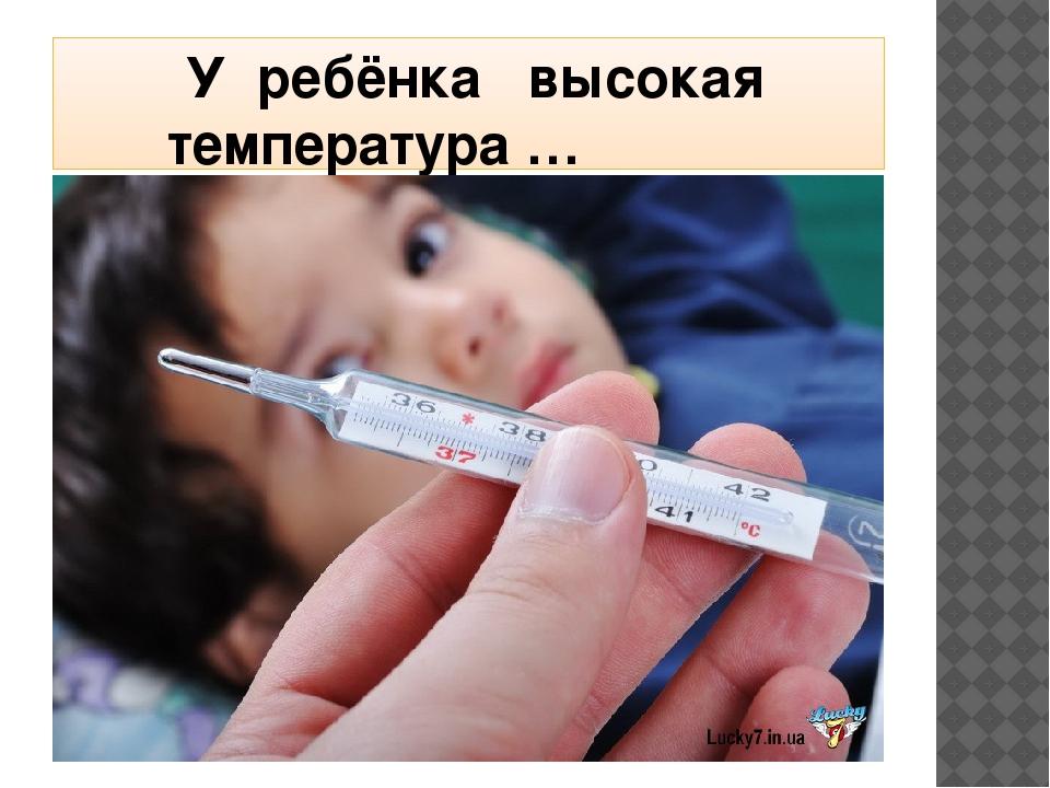 У ребёнка высокая  температура …