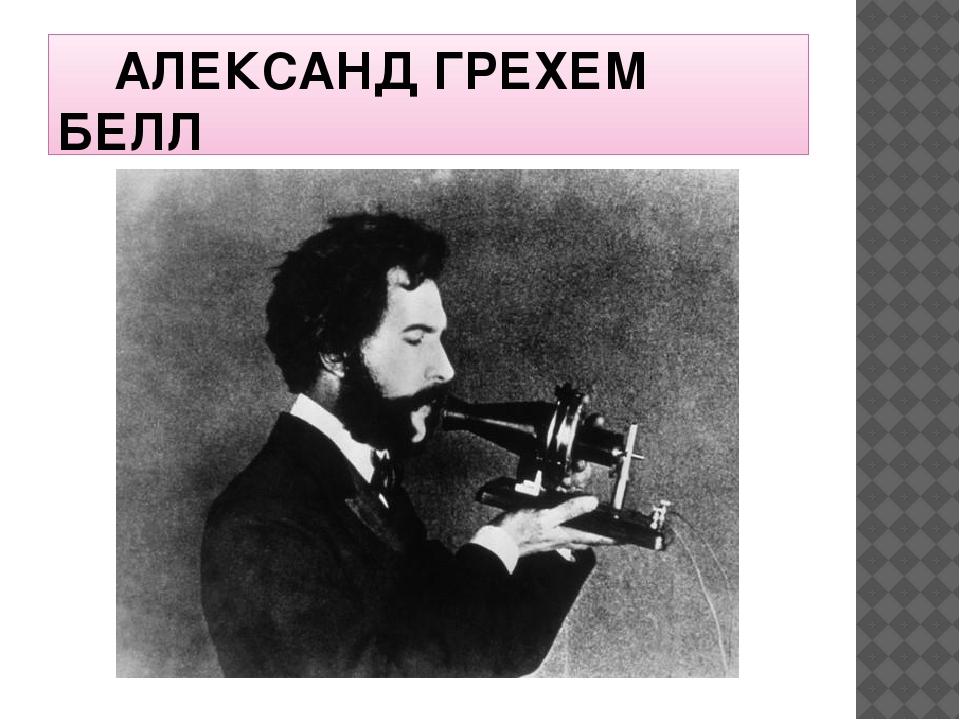 АЛЕКСАНД ГРЕХЕМ БЕЛЛ