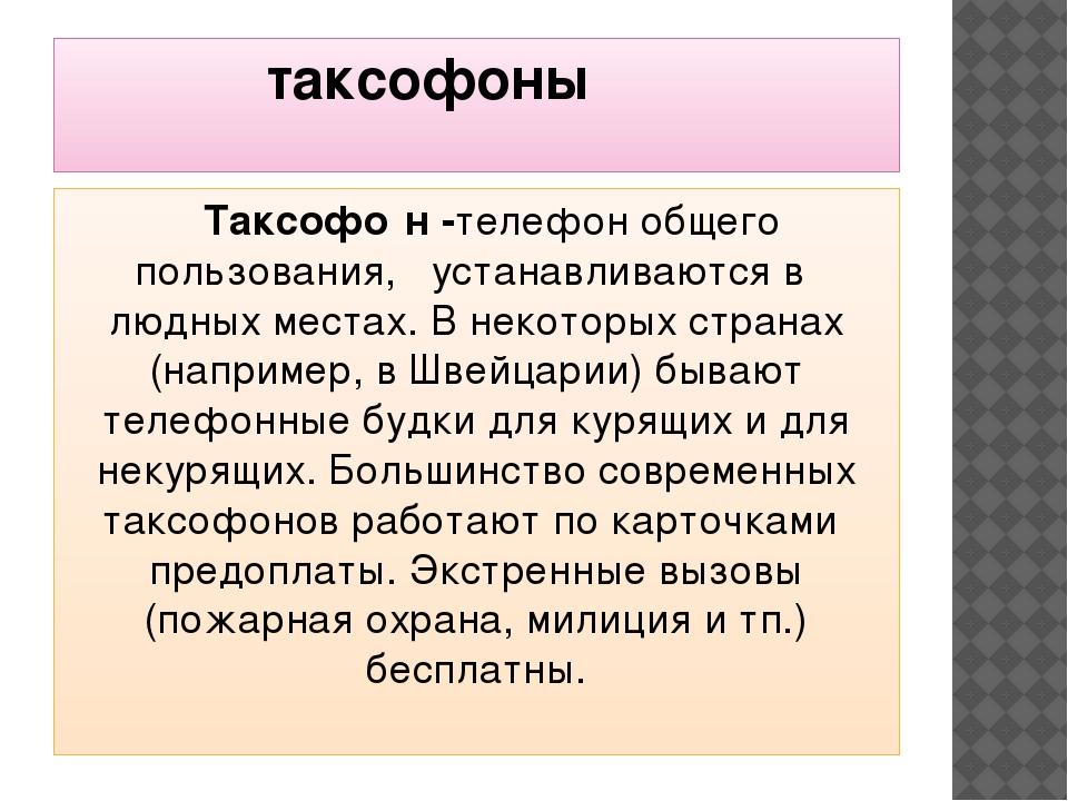 таксофоны Таксофо́н -телефон общего пользования, устанавливаются в людных ме...