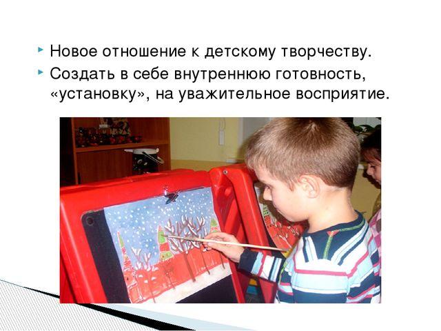 Новое отношение к детскому творчеству. Создать в себе внутреннюю готовность,...