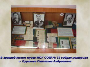 В краеведческом музее МОУ СОШ № 19 собран материал о Буракове Пантелее Андре