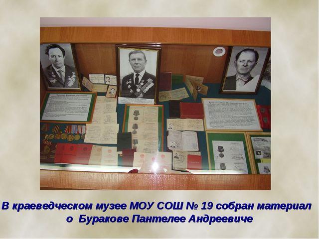 В краеведческом музее МОУ СОШ № 19 собран материал о Буракове Пантелее Андре...