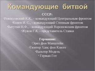 СССР: Рокоссовский К.К., - командующий Центральным фронтом Конев И. С., - ком