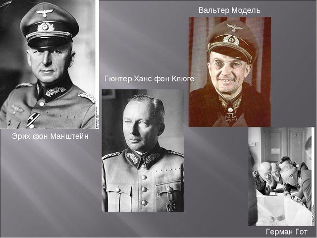 Эрих фон Манштейн Гюнтер Ханс фон Клюге Вальтер Модель Герман Гот