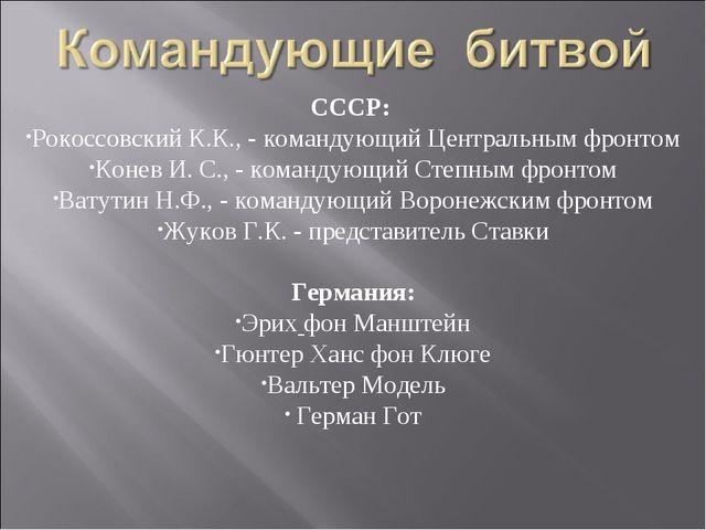 СССР: Рокоссовский К.К., - командующий Центральным фронтом Конев И. С., - ком...