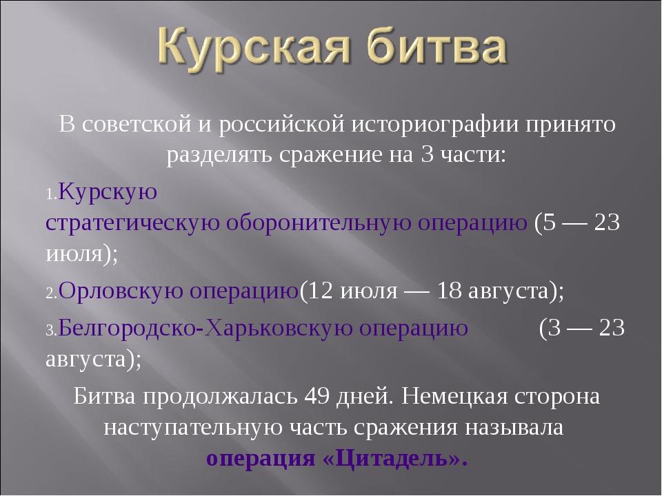 В советской и российской историографии принято разделять сражение на 3 части:...