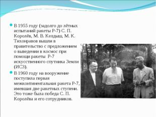 В 1955 году (задолго до лётных испытаний ракеты Р-7) С. П. Королёв, М. В. Кел