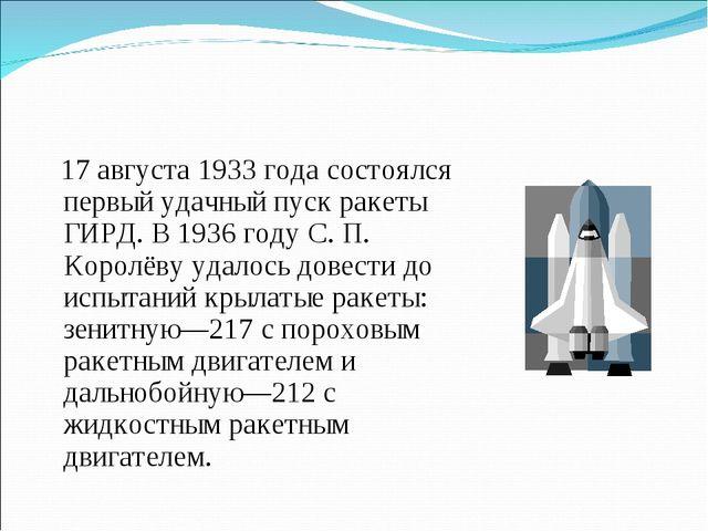 17 августа 1933 года состоялся первый удачный пуск ракеты ГИРД. В 1936 году...