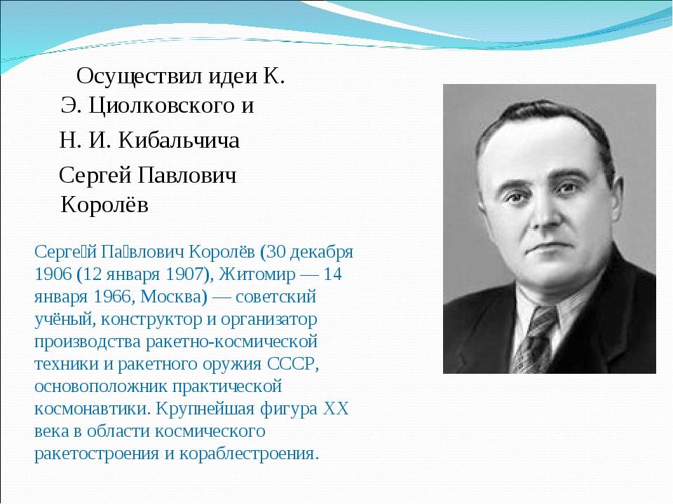 Осуществил идеи К. Э. Циолковского и Н. И. Кибальчича Сергей Павлович Королё...