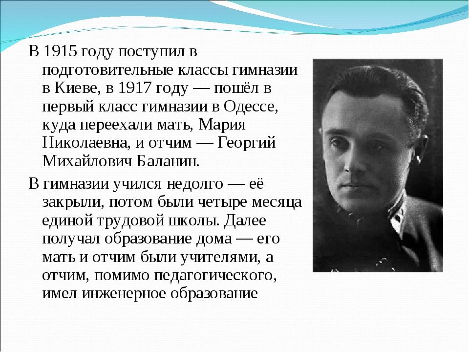 В 1915 году поступил в подготовительные классы гимназии в Киеве, в 1917 году...