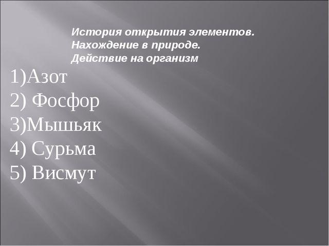 1)Азот 2) Фосфор 3)Мышьяк 4) Сурьма 5) Висмут История открытия элементов. Нах...
