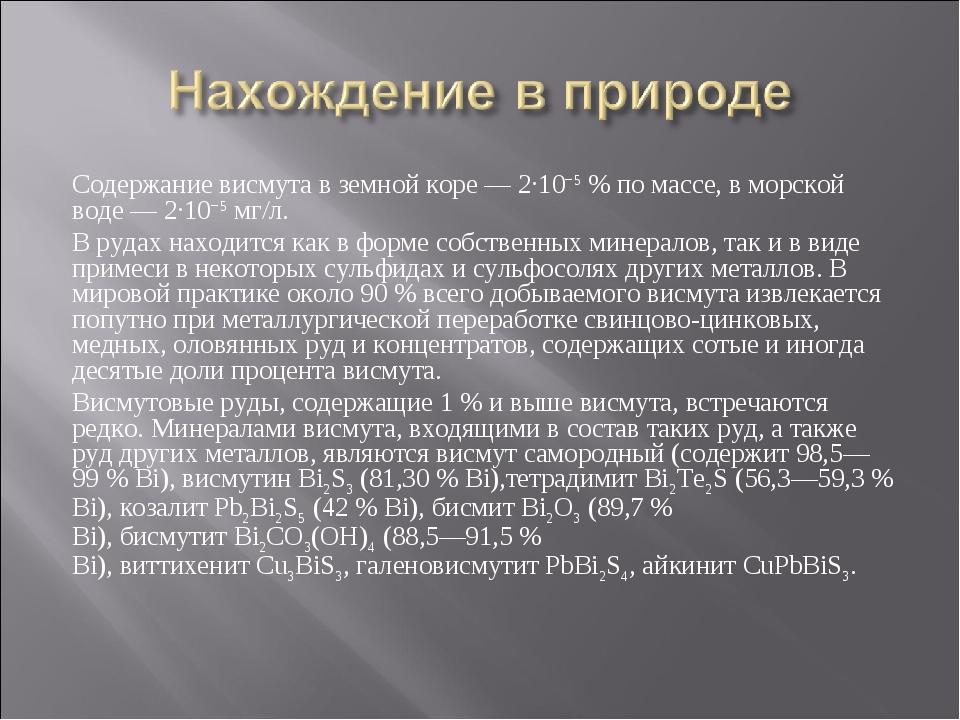 Содержание висмута в земной коре — 2·10−5% по массе, в морской воде— 2·10−5...