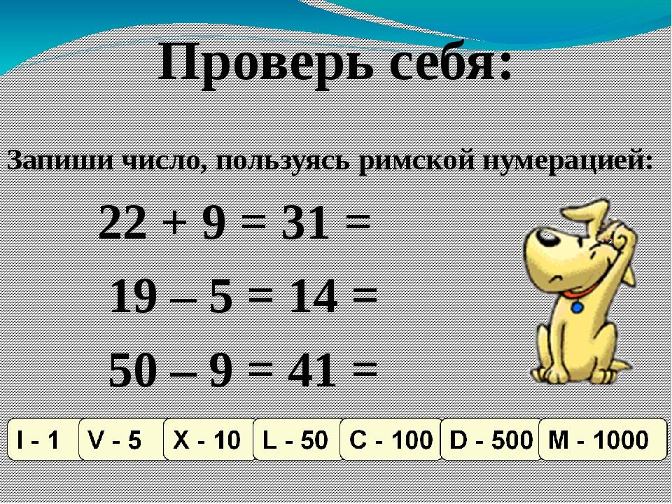 Проверь себя: 22 + 9 = 31 = XXXI 19 – 5 = 14 = XIV 50 – 9 = 41 = XLI