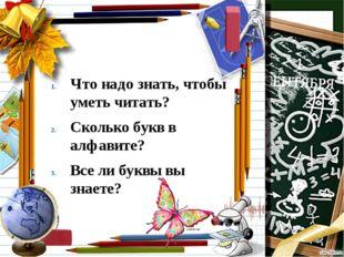 Что надо знать, чтобы уметь читать? Сколько букв в алфавите? Все ли буквы вы