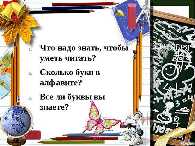 Что надо знать, чтобы уметь читать? Сколько букв в алфавите? Все ли буквы вы...