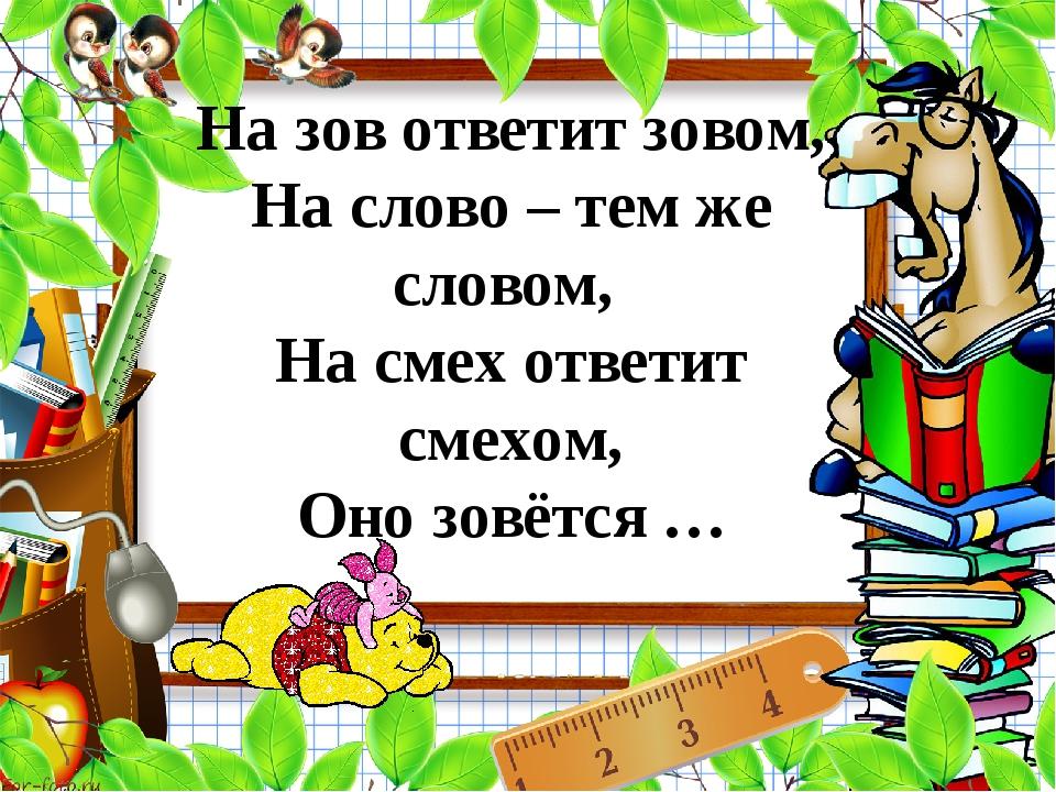 На зов ответит зовом, На слово – тем же словом, На смех ответит смехом, Оно...