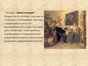 """В сказке """"Дикий помещик"""" Щедрин как бы обобщил свои мысли о реформе """"освобож"""