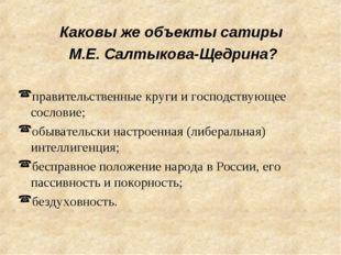 Каковы же объекты сатиры М.Е. Салтыкова-Щедрина? правительственные круги и го